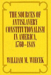 Cover The Sources of Anti-Slavery Constitutionalism in America, 1760-1848