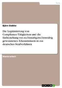 Cover Die Legitimierung von Compliance-Tätigkeiten und die Einbeziehung von rechtmäßig/rechtswidrig gewonnenen Erkenntnissen in ein deutsches Strafverfahren