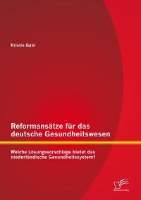Cover Reformansätze für das deutsche Gesundheitswesen: Welche Lösungsvorschläge bietet das niederländische Gesundheitssystem?