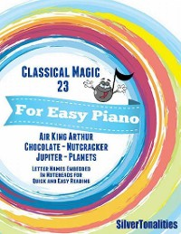 Cover Classical Magic 23 - For Easy Piano Air King Arthur Chocolate Nutcracker Jupiter Planets Letter Names Embedded In Noteheads for Quick and Easy Reading