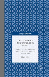 Cover Doctor Who: The Unfolding Event — Marketing, Merchandising and Mediatizing a Brand Anniversary