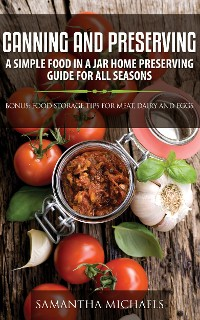 Cover Canning and Preserving: A Simple Food In A Jar Home Preserving Guide for All Seasons : Bonus: Food Storage Tips for Meat, Dairy and Eggs
