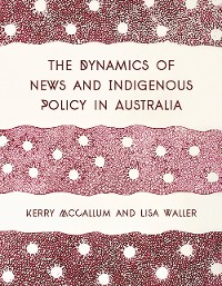 Cover The Dynamics of News and Indigenous Policy in Australia