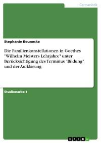 """Cover Zu den Familienkonstellationen in J. W. von Goethes """"Wilhelm Meisters Lehrjahre"""". Eine Untersuchung der Familienentwürfe unter Berücksichtigung des Terminus """"Bildung"""" und der Aufklärung"""