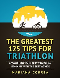 """Cover The Greatest 125 Tips for Triathlon """"-""""  Accomplish Your Best Triathlon Ironman With the Best Advice"""