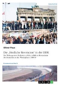 """Cover Die """"friedliche Revolution"""" in der DDR. Die Wirkung eines Diskurses auf das kollektive Bewusstsein der Deutschen in den Wendejahren 1989/90"""