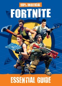 Cover 100% Unofficial Fortnite Essential Guide