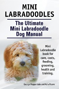 Cover Mini Labradoodles. The Ultimate Mini Labradoodle Dog Manual. Miniature Labradoodle book for care, costs, feeding, grooming, health and training.