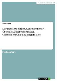 Cover Der Deutsche Orden. Geschichtlicher Überblick, Mitgliederstruktur, Ordenshierarchie und Organisation