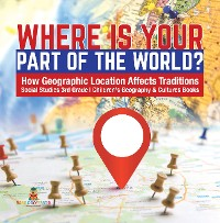 Cover Where Is Your Part of the World? | How Geographic Location Affects Traditions | Social Studies 3rd Grade | Children's Geography & Cultures Books