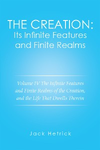 Cover The Creation: Its Infinite Features and Finite Realms Volume Iv