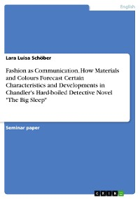 "Cover Fashion as Communication. How Materials and Colours Forecast Certain Characteristics and Developments in Chandler's Hard-boiled Detective Novel ""The Big Sleep"""