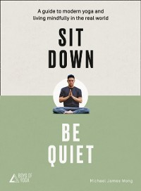 Cover Sit Down, Be Quiet: A modern guide to yoga and mindful living