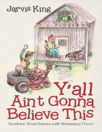 Cover Y'all Ain't Gonna Believe This: Southern Short Stories With Mississippi Flavor