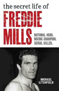 Cover The Secret Life Of Freddie Mills - National Hero, Boxing Champion, SERIAL KILLER