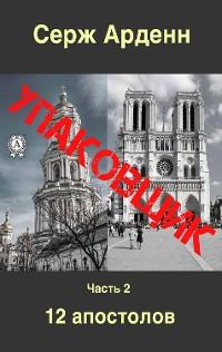 Cover Упаковщик. Часть вторая. 12 апостолов