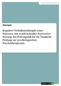 Cover Kognitive Verhaltenstherapie eines Patienten mit rezidivierender depressiver Störung. Ein Prüfungsfall für die Staatliche Prüfung zur psychologischen Psychotherapeutin