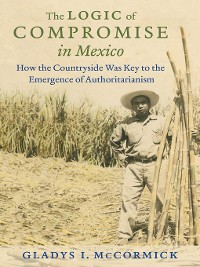 Cover The Logic of Compromise in Mexico