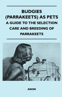 Cover Budgies (Parrakeets) as Pets - A Guide to the Selection Care and Breeding of Parrakeets