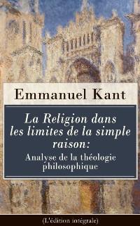 Cover La Religion dans les limites de la simple raison: Analyse de la theologie philosophique (L'edition integrale)