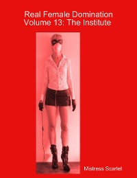 Cover Real Female Domination: Volume 13: The Institute