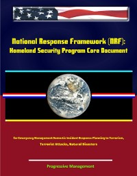 Cover National Response Framework (NRF): Homeland Security Program Core Document for Emergency Management Domestic Incident Response Planning to Terrorism, Terrorist Attacks, Natural Disasters