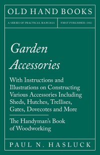Cover Garden Accessories - With Instructions and Illustrations on Constructing Various Accessories Including Sheds, Hutches, Trellises, Gates, Dovecotes and More - The Handyman's Book of Woodworking