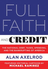 Cover Full Faith and Credit: The National Debt, Taxes, Spending, and the Bankrupting of America