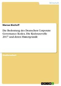 Cover Die Bedeutung des Deutschen Corporate Governance Kodex. Die Kodexnovelle 2017 und deren Hintergründe