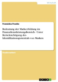 Cover Bedeutung der Markenbildung im Finanzdienstleistungsbereich - Unter Berücksichtigung des Identifikationspotentials von Marken