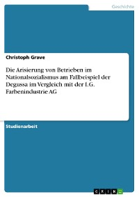 Cover Die Arisierung von Betrieben im Nationalsozialismus am Fallbeispiel der Degussa im Vergleich mit der I.G. Farbenindustrie AG
