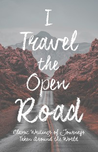 Cover I Travel the Open Road - Classic Writings of Journeys Taken around the World