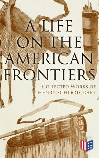Cover A Life on the American Frontiers: Collected Works of Henry Schoolcraft