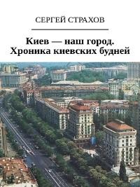 Cover Киев – наш город. Хроника киевских будней