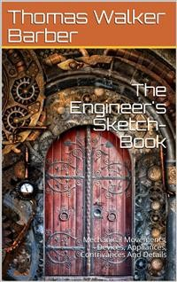 Cover The Engineer's Sketch-Book / Of Mechanical Movements, Devices, Appliances, Contrivances / And Details Employed In The Design And Construction Of / Machinery For Every Purpose Classified & Arranged For / Reference For The Use Of Engineers, Mechanical Draug