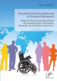 Cover Die persönliche Zukunftsplanung im Bundesteilhabegesetz. Entspricht das Umsetzungsvorhaben der Sozialpolitik den individuellen Wünschen der betroffenen Menschen?