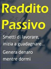 Cover Reddito Passivo - Smetti di lavorare, inizia a guadagnare - Genera denaro mentre dormi