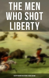 Cover THE MEN WHO SHOT LIBERTY: 60 Rip-Roaring Westerns in One Edition