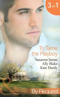 Cover To Tame the Playboy: The Playboy of Pengarroth Hall / A Night with the Society Playboy / Playboy Boss, Pregnancy of Passion (Mills & Boon By Request)