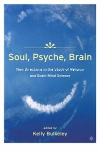 Cover Soul, Psyche, Brain: New Directions in the Study of Religion and Brain-Mind Science