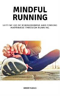 Cover Mindful Running: Letting go of Mindlessness and Finding Happiness through Running