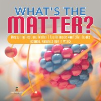 Cover What's the Matter?| Measuring Heat and Matter | Fourth Grade Nonfiction Books | Science, Nature & How It Works