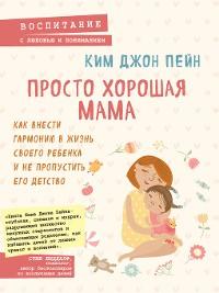 Cover Просто хорошая мама. Как внести гармонию в жизнь своего ребенка и не пропустить его детство