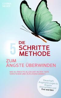 Cover DIE 5 SCHRITTE METHODE ZUM ÄNGSTE ÜBERWINDEN: Wie Du Ängste aller Art in der Tiefe verstehen und auflösen kannst