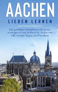 Cover Aachen lieben lernen: Der perfekte Reiseführer für einen unvergesslichen Aufenthalt in Aachen inkl. Insider-Tipps und Packliste