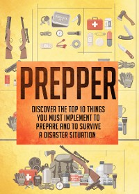 Cover Prepper Discover The Top 10 Things You Must Implement To Prepare And To Survive A Disaster Situation