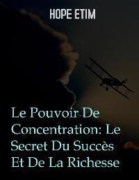 Cover Le Pouvoir De Concentration: Le Secret Du Succès Et De La Richesse