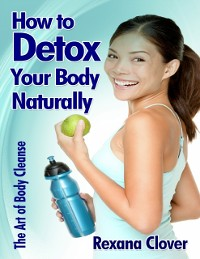 Cover How to Detox Your Body Naturally: The Art of Body Cleanse