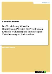 Cover Der Vertriebsweg Video im Omni-Channel-Vertrieb für Privatkunden. Kritische Würdigung und Praxisbeispiel Videoberatung im Bankensektor
