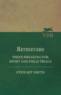 Cover Retrievers - Their Breaking for Sport and Field Trials